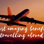 10 most amazing benefits of travelling abroad